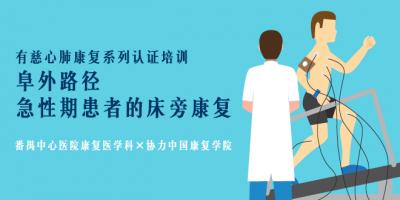 有慈心肺康复系列认证培训:阜外路径-急性期患者的床旁康复